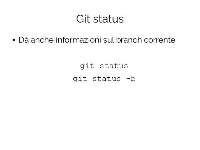 Git status ● Dà anche informazioni sul branch corrente git status git status -b