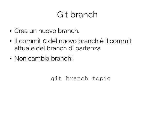 Git branch ● Crea un nuovo branch. ● Il commit 0 del nuovo branch è il commit attuale del branch di partenza ● Non cambia ...