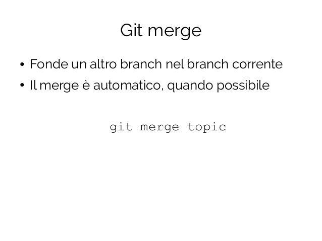 Git merge ● Fonde un altro branch nel branch corrente ● Il merge è automatico, quando possibile git merge topic