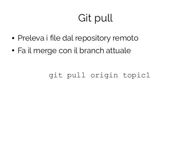 Git pull ● Preleva i file dal repository remoto ● Fa il merge con il branch attuale git pull origin topic1