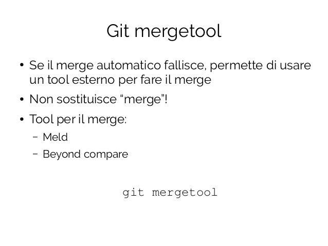 """Git mergetool ● Se il merge automatico fallisce, permette di usare un tool esterno per fare il merge ● Non sostituisce """"me..."""