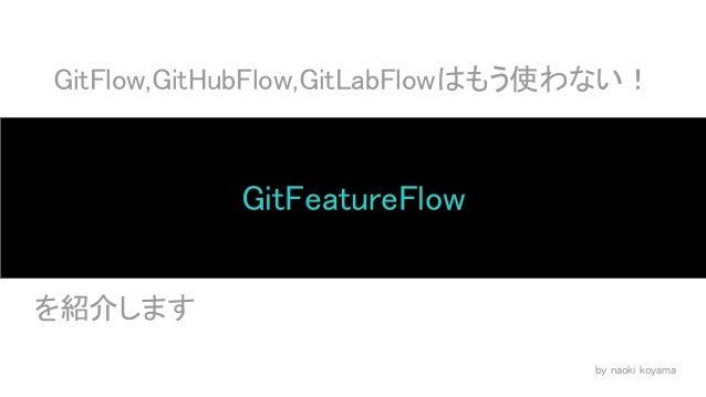 GitFlow,GitHubFlow,GitLabFlowはもう使わない! GitFeatureFlow   を紹介します by naoki koyama