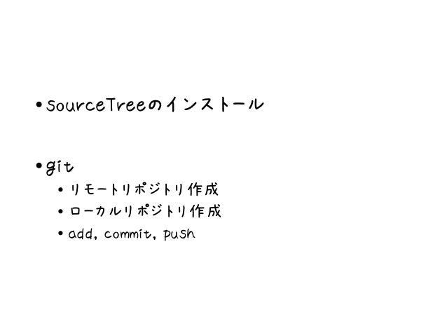 •sourceTreeのインストール •git • リモートリポジトリ作成 • ローカルリポジトリ作成 • add, commit, push