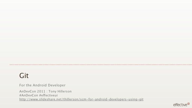 GitFor the Android DeveloperAnDevCon 2011 : Tony Hillerson#AnDevCon #effectiveuihttp://www.slideshare.net/thillerson/scm-f...