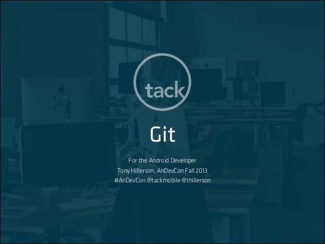Git For the Android Developer Tony Hillerson, AnDevCon Fall 2013 #AnDevCon @tackmobile @thillerson