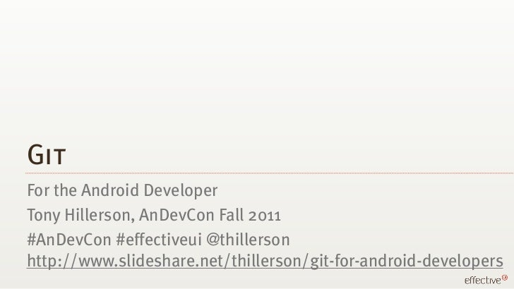 GitFor the Android DeveloperTony Hillerson, AnDevCon Fall 2011#AnDevCon #effectiveui @thillersonhttp://www.slideshare.net/...