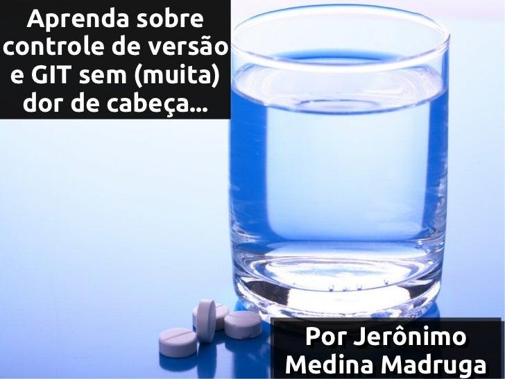 Aprenda sobrecontrole de versão e GIT sem (muita)  dor de cabeça...                      Por Jerônimo                     ...