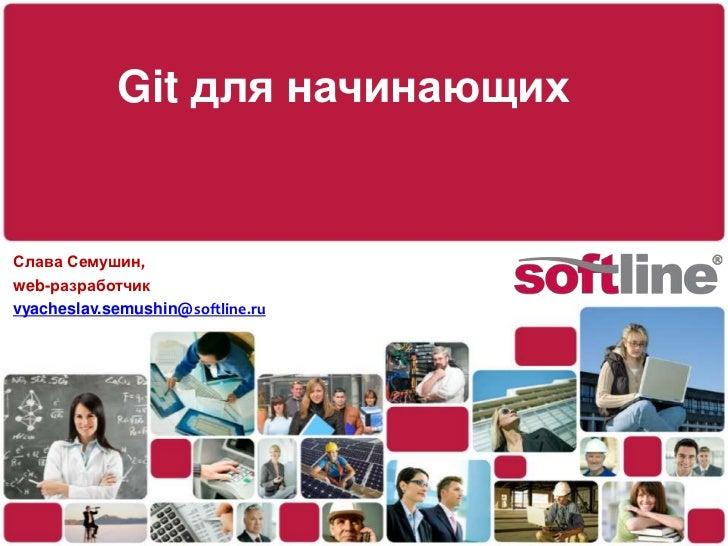 Git для начинающих<br />Слава Семушин,<br />web-разработчик<br />vyacheslav.semushin@softline.ru<br />