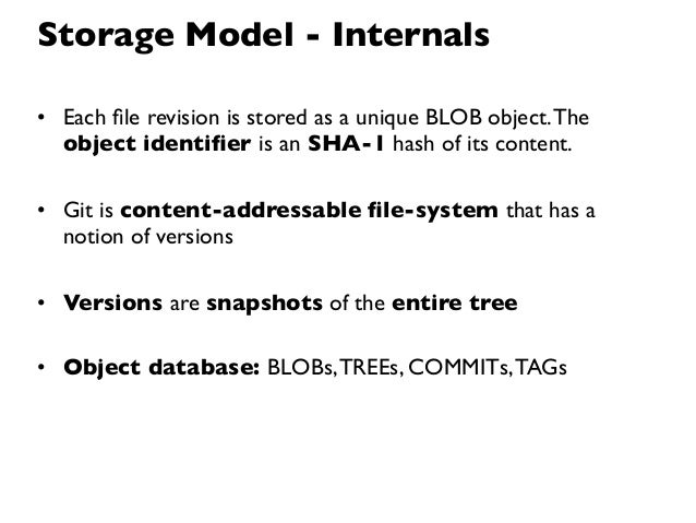 Storage Model - Internals• Each file revision is stored as a unique BLOB object. The  object identifier is an SHA-1 hash of ...