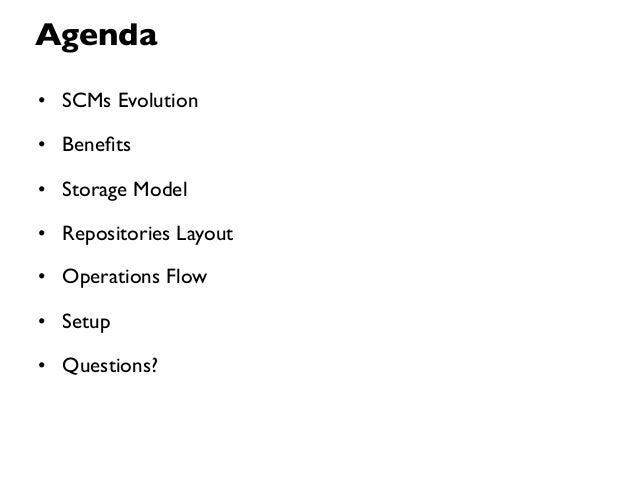 Agenda• SCMs Evolution• Benefits• Storage Model• Repositories Layout• Operations Flow• Setup• Questions?