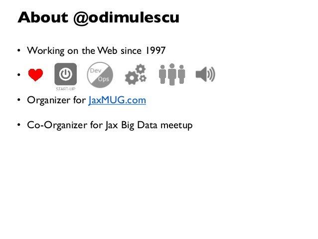 About @odimulescu• Working on the Web since 1997•• Organizer for JaxMUG.com• Co-Organizer for Jax Big Data meetup