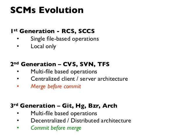 SCMs Evolution1st Generation - RCS, SCCS   •   Single file-based operations   •   Local only2nd Generation – CVS, SVN, TFS ...