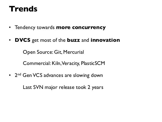 Trends• Tendency towards more concurrency• DVCS get most of the buzz and innovation     Open Source: Git, Mercurial     Co...