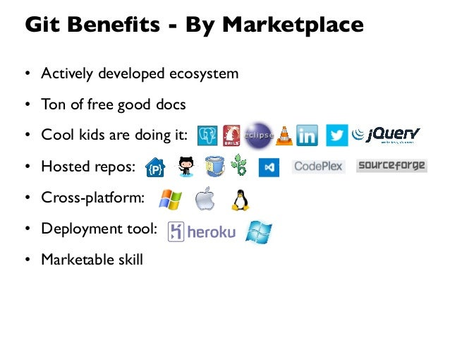 Git Benefits - By Marketplace• Actively developed ecosystem• Ton of free good docs• Cool kids are doing it:• Hosted repos:•...