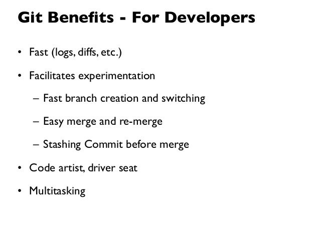 Git Benefits - For Developers• Fast (logs, diffs, etc.)• Facilitates experimentation   – Fast branch creation and switching...