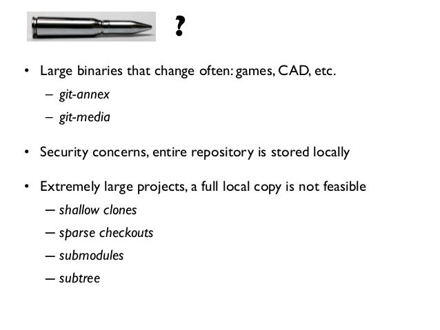 ?• Large binaries that change often: games, CAD, etc.   – git-annex   – git-media• Security concerns, entire repository is...