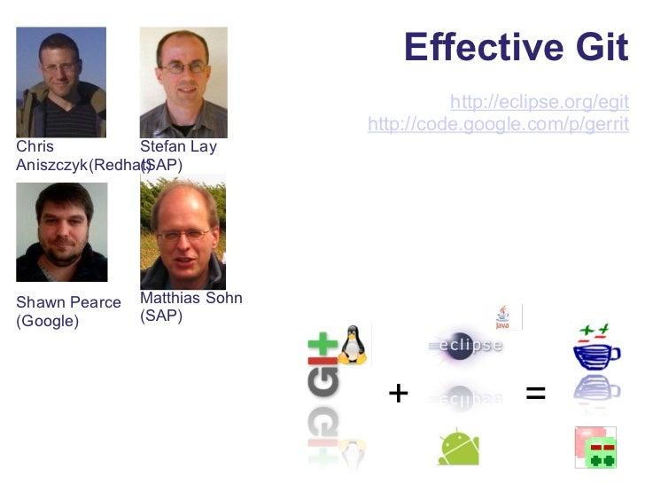 Effective Git http://eclipse.org/egit http://code.google.com/p/ gerrit Matthias Sohn (SAP) + = Stefan Lay (SAP) Chris Anis...