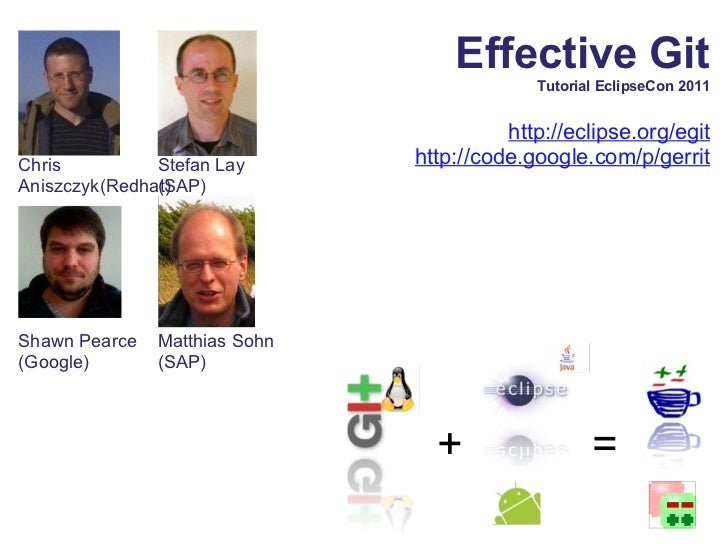 Effective Git Tutorial EclipseCon 2011 http://eclipse.org/egit http://code.google.com/p/ gerrit Matthias Sohn (SAP) + = St...