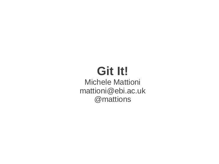 Git It! Michele Mattionimattioni@ebi.ac.uk    @mattions