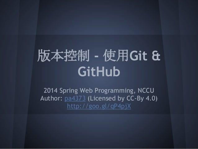 版本控制 - 使用Git & GitHub 2014 Spring Web Programming, NCCU Author: pa4373 (Licensed by CC-By 4.0) http://goo.gl/qP4pjX