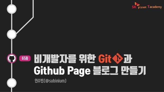 비개발자를 위한 Git 과 Github Page 블로그 만들기 안수빈(@subinium) 65차