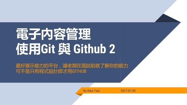 電子內容管理 使用Git 與 Github 2 By Alan Tsai 2017-07-05 最好展示能力的平台,讓老闆在面試前就了解你的能力 可不是只有程式設計師才用GITHUB