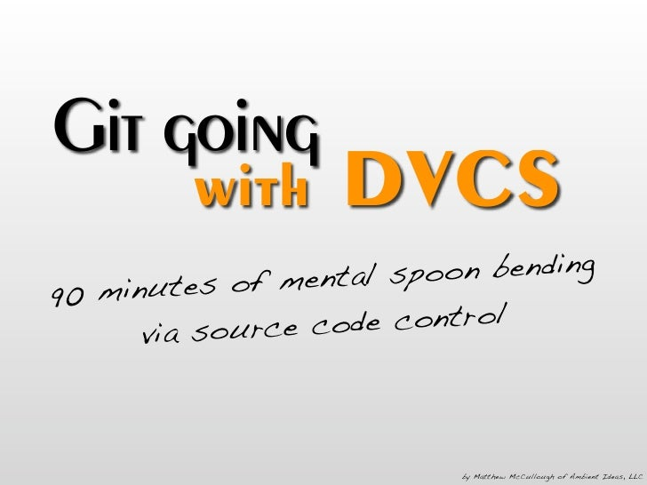 Git going          with      DVCS                 mental spoo n bending 90 minutes of       v ia source c ode control     ...