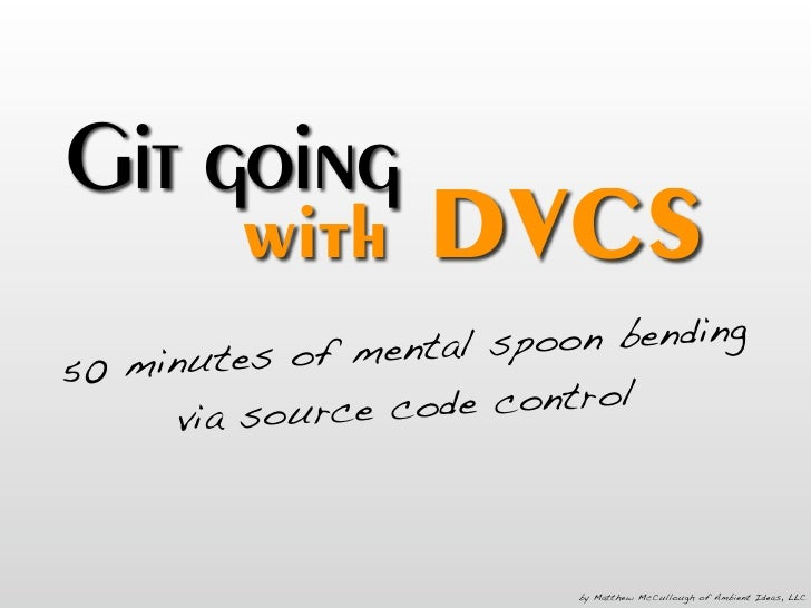 Git going          with      DVCS                 mental spoo n bending 50 minutes of       v ia source c ode control     ...
