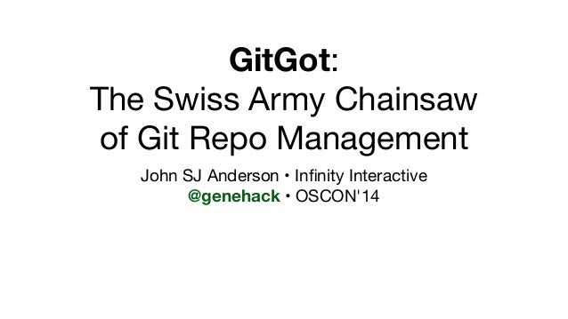 GitGot:  The Swiss Army Chainsaw  of Git Repo Management  John SJ Anderson • Infinity Interactive  @genehack • OSCON'14