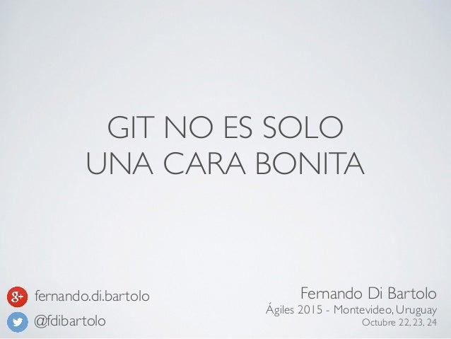 GIT NO ES SOLO UNA CARA BONITA Fernando Di Bartolo Ágiles 2015 - Montevideo, Uruguay Octubre 22, 23, 24@fdibartolo fernand...