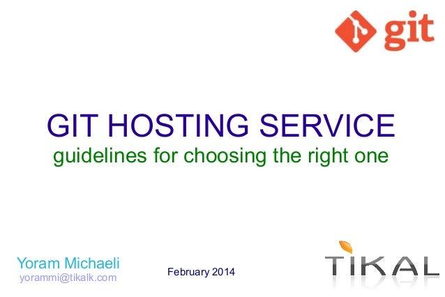 GIT HOSTING SERVICE guidelines for choosing the right one  Yoram Michaeli yorammi@tikalk.com  February 2014