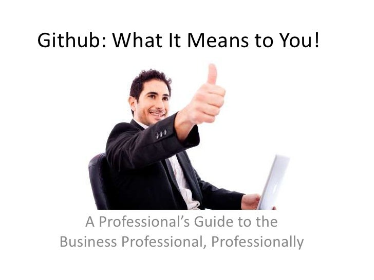 Github: What It Means to You!     A Professional's Guide to the  Business Professional, Professionally