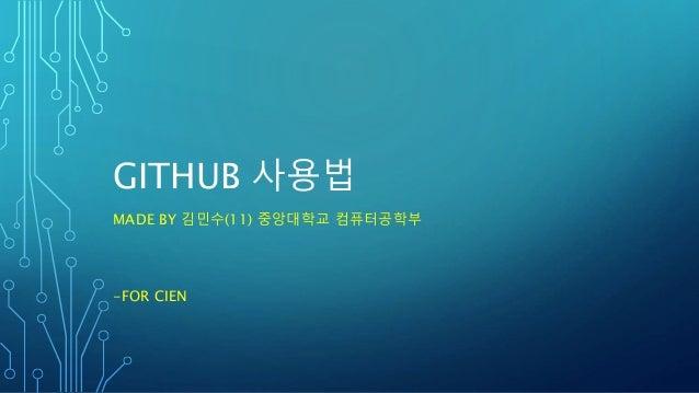 GITHUB 사용법 MADE BY 김민수(11) 중앙대학교 컴퓨터공학부 -FOR CIEN