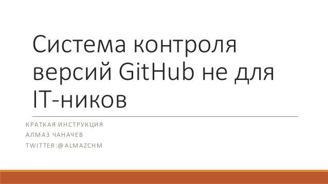 Система контроля версий GitHub не для IT-ников КРАТКАЯ ИНСТРУКЦИЯ АЛМАЗ ЧАНАЧЕВ TWITTER:@ALMAZCHM
