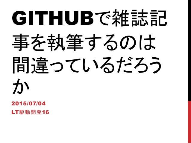 GITHUBで雑誌記 事を執筆するのは 間違っているだろう か 2015/07/04 LT駆動開発16