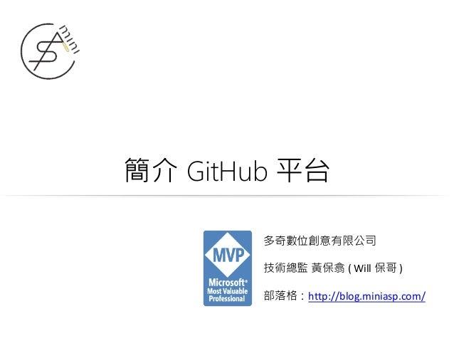 簡介 GitHub 平台 多奇數位創意有限公司 技術總監 黃保翕 ( Will 保哥 ) 部落格:http://blog.miniasp.com/