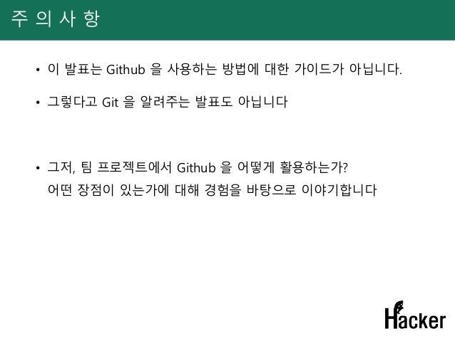 주 의 사 항 • 이 발표는 Github 을 사용하는 방법에 대한 가이드가 아닙니다. • 그렇다고 Git 을 알려주는 발표도 아닙니다 • 그저, 팀 프로젝트에서 Github 을 어떻게 활용하는가? 어떤 장점이 있는가에 ...