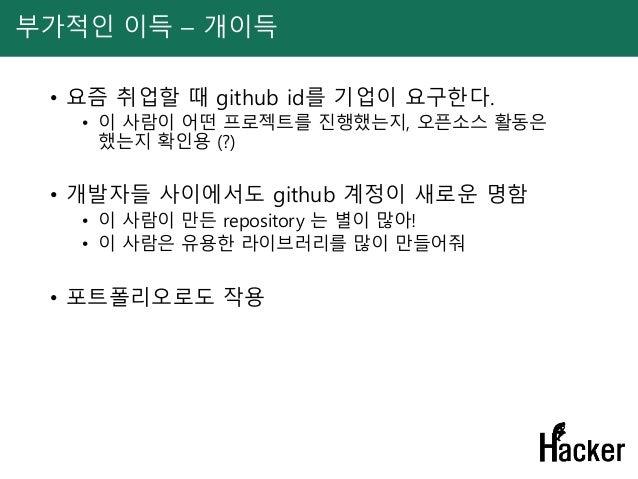 부가적인 이득 – 개이득 • 요즘 취업할 때 github id를 기업이 요구한다. • 이 사람이 어떤 프로젝트를 진행했는지, 오픈소스 활동은 했는지 확인용 (?) • 개발자들 사이에서도 github 계정이 새로운 명함 ...