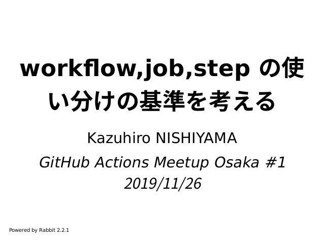workflow,job,step の使 い分けの基準を考える Kazuhiro NISHIYAMA GitHub Actions Meetup Osaka #1 2019/11/26 Powered by Rabbit 2.2.1