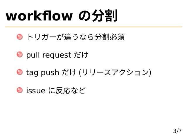 workflow の分割 トリガーが違うなら分割必須 pull request だけ tag push だけ (リリースアクション) issue に反応など 3/7