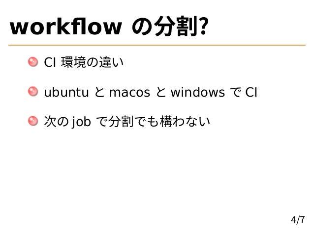 workflow の分割? CI 環境の違い ubuntu と macos と windows で CI 次の job で分割でも構わない 4/7