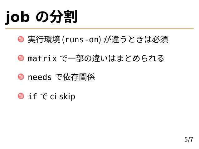 job の分割 実行環境 (runs-on) が違うときは必須 matrix で一部の違いはまとめられる needs で依存関係 if で ci skip 5/7
