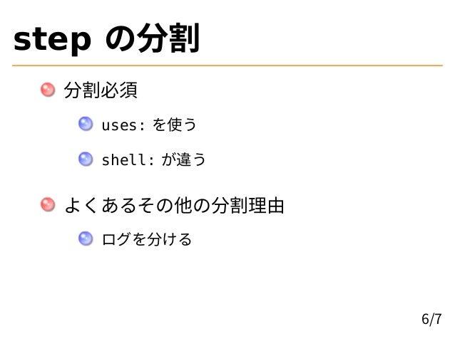 step の分割 分割必須 uses: を使う shell: が違う よくあるその他の分割理由 ログを分ける 6/7