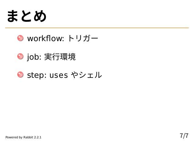 まとめ workflow: トリガー job: 実行環境 step: uses やシェル 7/7Powered by Rabbit 2.2.1