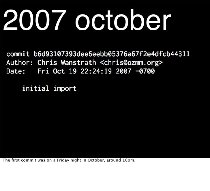 2007 october    The first commit was on a Friday night in October, around 10pm.