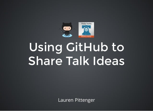 Using GitHub to Share Talk Ideas Lauren Pittenger