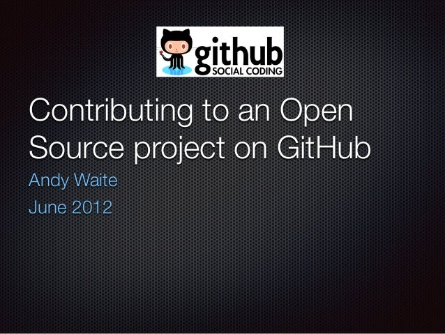 Contributing to an Open Source project on GitHub Andy Waite June 2012