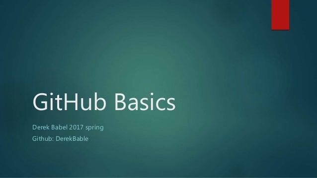 GitHub Basics Derek Babel 2017 spring Github: DerekBable