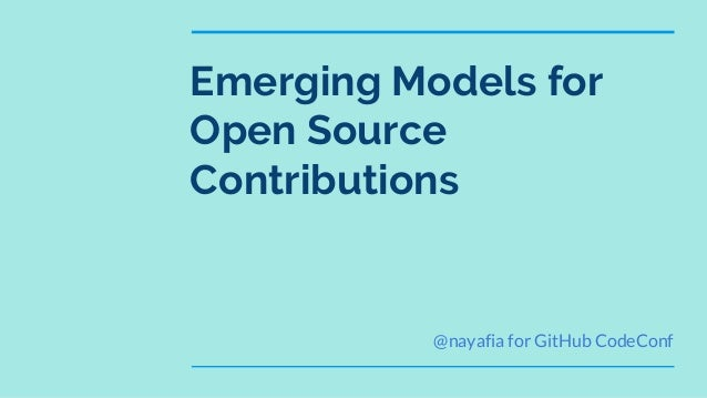 Emerging Models for Open Source Contributions @nayafia for GitHub CodeConf