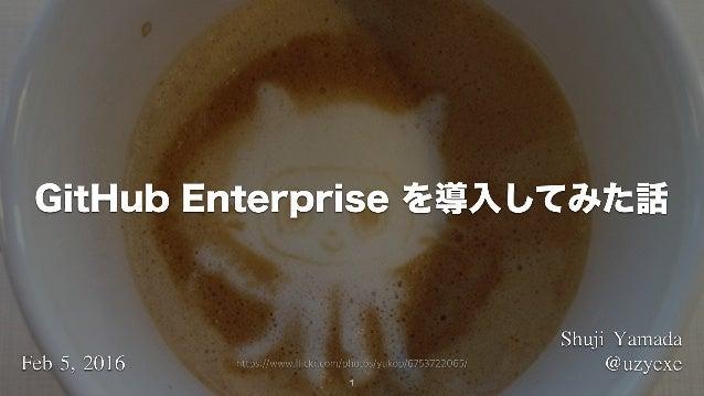 1 ShujiYamada @uzyexeFeb5,2016 GitHub Enterprise を導入してみた話 https://www.flickr.com/photos/yukop/6753722065/